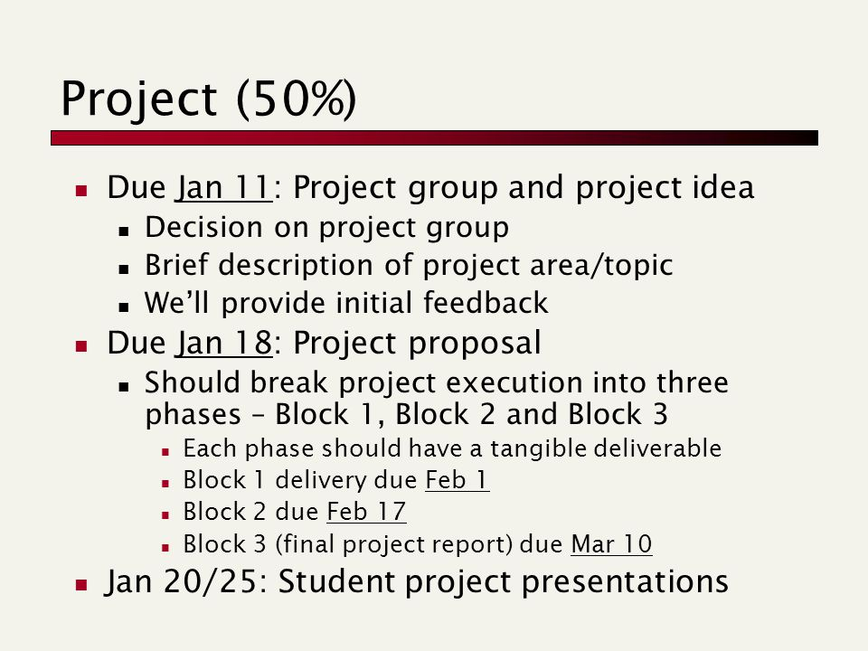 Project (50%) Due Jan 11: Project group and project idea Decision on project group Brief description of project area/topic We'll provide initial feedback Due Jan 18: Project proposal Should break project execution into three phases – Block 1, Block 2 and Block 3 Each phase should have a tangible deliverable Block 1 delivery due Feb 1 Block 2 due Feb 17 Block 3 (final project report) due Mar 10 Jan 20/25: Student project presentations