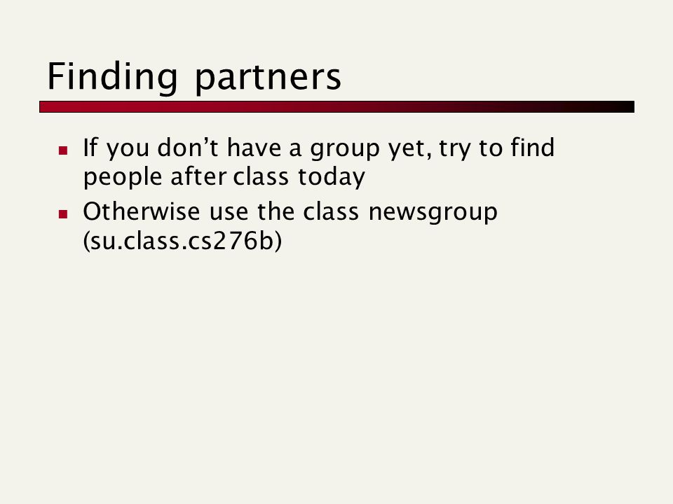 Finding partners If you don't have a group yet, try to find people after class today Otherwise use the class newsgroup (su.class.cs276b)
