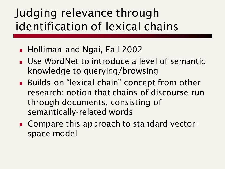 Judging relevance through identification of lexical chains Holliman and Ngai, Fall 2002 Use WordNet to introduce a level of semantic knowledge to querying/browsing Builds on lexical chain concept from other research: notion that chains of discourse run through documents, consisting of semantically-related words Compare this approach to standard vector- space model