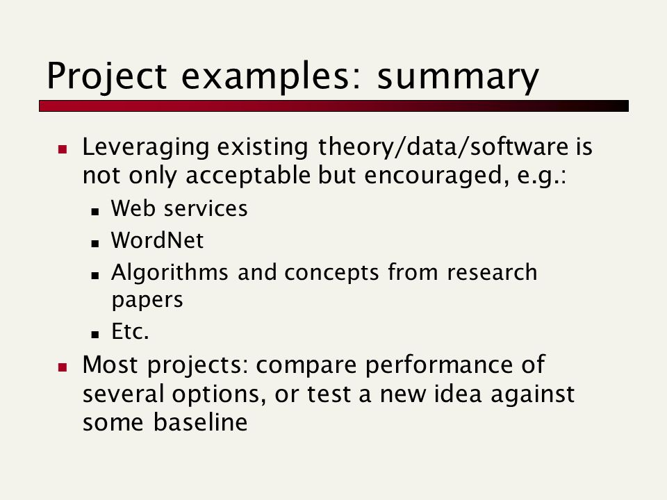 Project examples: summary Leveraging existing theory/data/software is not only acceptable but encouraged, e.g.: Web services WordNet Algorithms and concepts from research papers Etc.