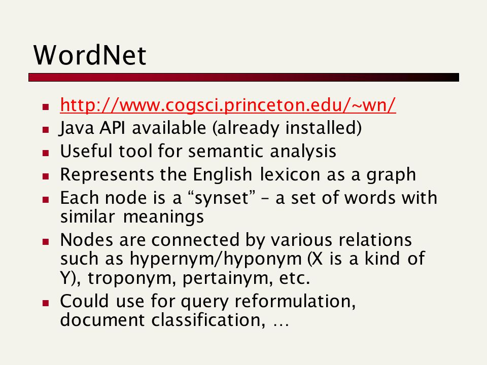 WordNet http://www.cogsci.princeton.edu/~wn/ Java API available (already installed) Useful tool for semantic analysis Represents the English lexicon as a graph Each node is a synset – a set of words with similar meanings Nodes are connected by various relations such as hypernym/hyponym (X is a kind of Y), troponym, pertainym, etc.