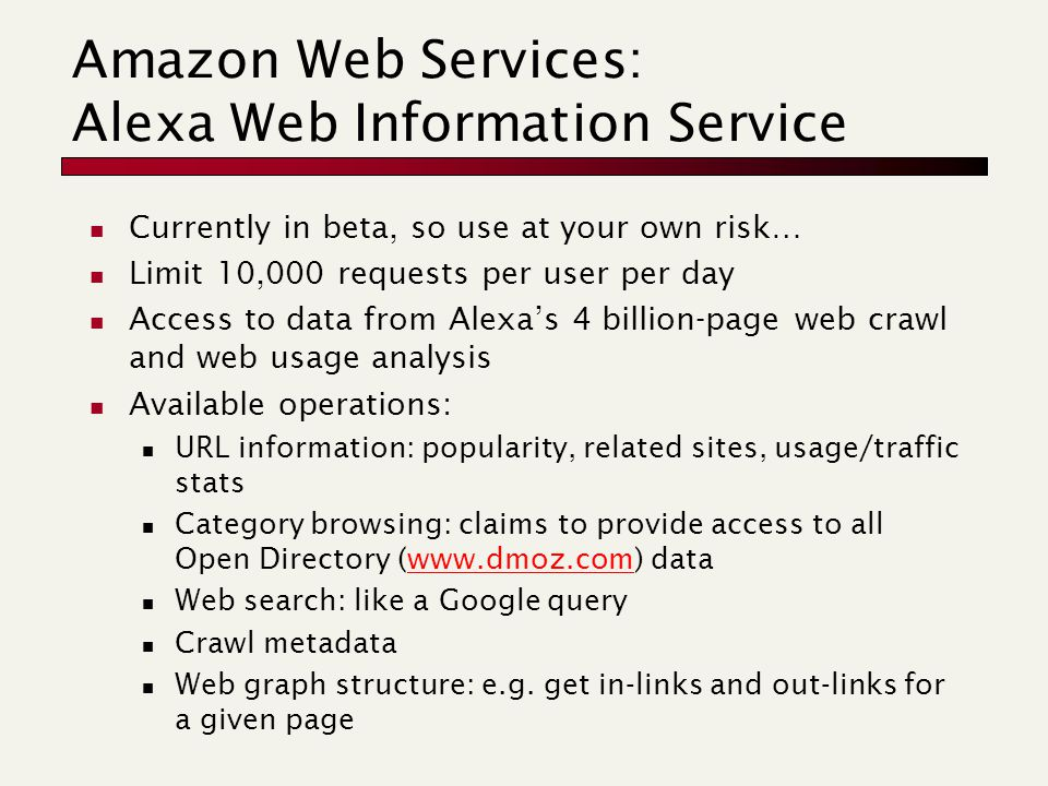 Amazon Web Services: Alexa Web Information Service Currently in beta, so use at your own risk… Limit 10,000 requests per user per day Access to data from Alexa's 4 billion-page web crawl and web usage analysis Available operations: URL information: popularity, related sites, usage/traffic stats Category browsing: claims to provide access to all Open Directory (www.dmoz.com) datawww.dmoz.com Web search: like a Google query Crawl metadata Web graph structure: e.g.