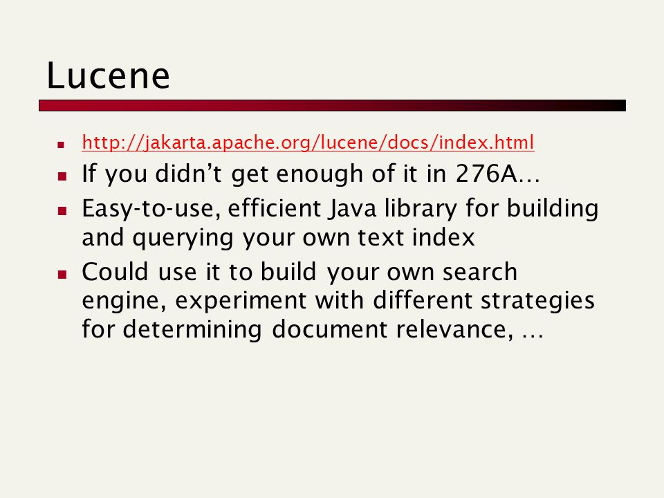 Lucene http://jakarta.apache.org/lucene/docs/index.html If you didn't get enough of it in 276A… Easy-to-use, efficient Java library for building and querying your own text index Could use it to build your own search engine, experiment with different strategies for determining document relevance, …