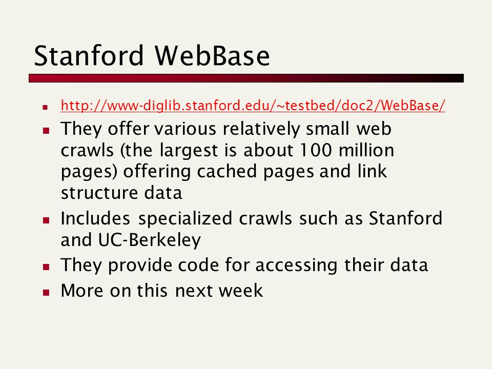 Stanford WebBase http://www-diglib.stanford.edu/~testbed/doc2/WebBase/ They offer various relatively small web crawls (the largest is about 100 million pages) offering cached pages and link structure data Includes specialized crawls such as Stanford and UC-Berkeley They provide code for accessing their data More on this next week