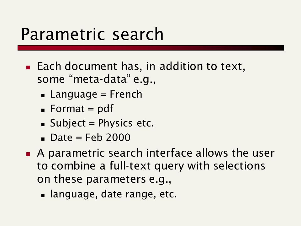 Parametric search Each document has, in addition to text, some meta-data e.g., Language = French Format = pdf Subject = Physics etc.