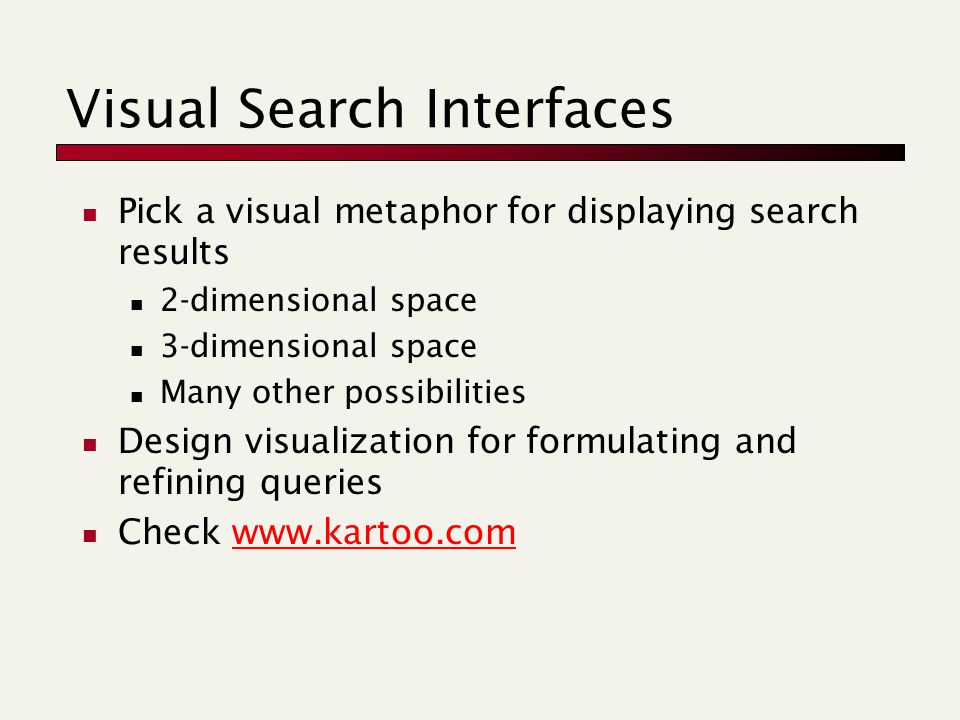 Visual Search Interfaces Pick a visual metaphor for displaying search results 2-dimensional space 3-dimensional space Many other possibilities Design visualization for formulating and refining queries Check www.kartoo.comwww.kartoo.com