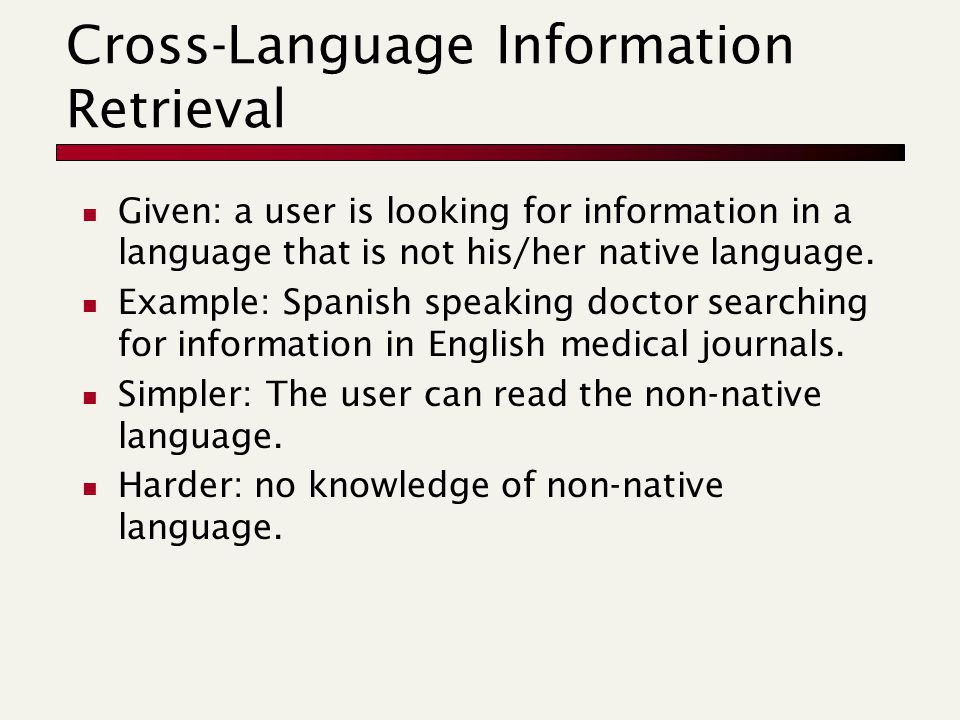 Cross-Language Information Retrieval Given: a user is looking for information in a language that is not his/her native language.