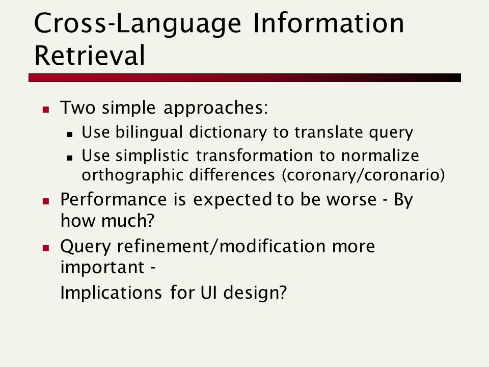 Cross-Language Information Retrieval Two simple approaches: Use bilingual dictionary to translate query Use simplistic transformation to normalize orthographic differences (coronary/coronario) Performance is expected to be worse - By how much.