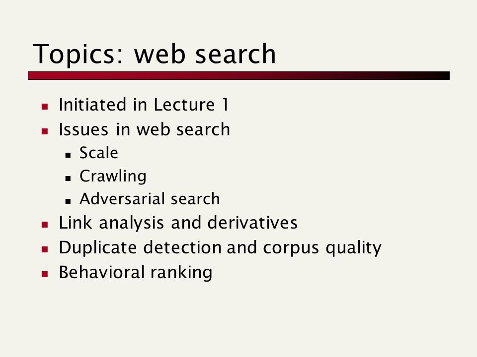 Topics: web search Initiated in Lecture 1 Issues in web search Scale Crawling Adversarial search Link analysis and derivatives Duplicate detection and corpus quality Behavioral ranking