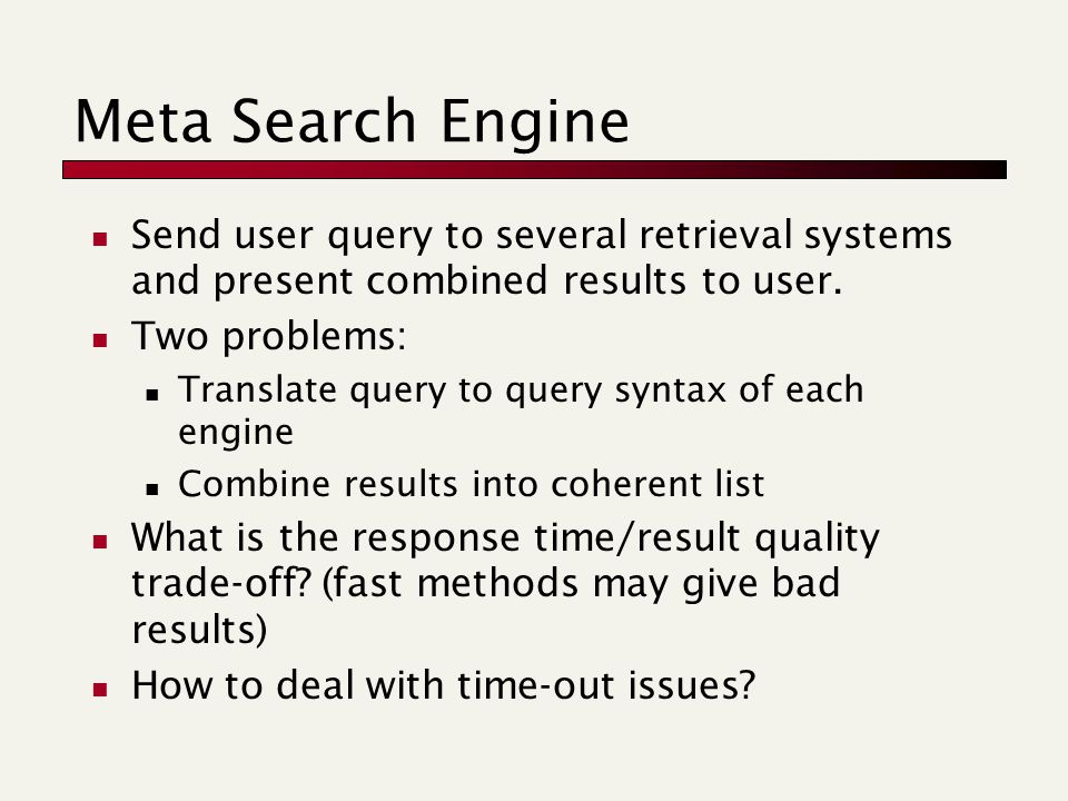 Meta Search Engine Send user query to several retrieval systems and present combined results to user.