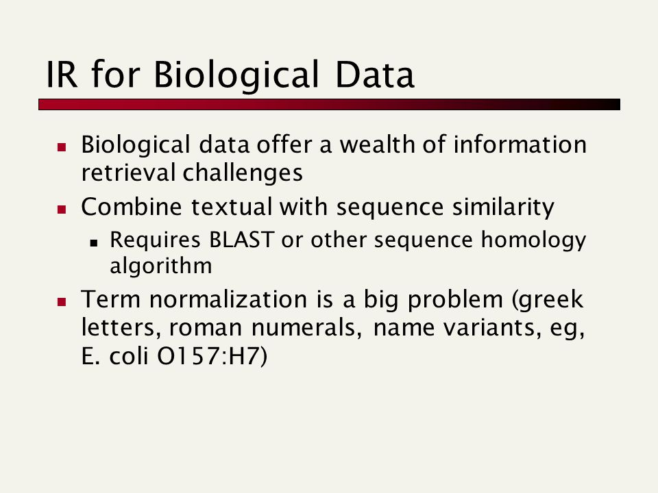 IR for Biological Data Biological data offer a wealth of information retrieval challenges Combine textual with sequence similarity Requires BLAST or other sequence homology algorithm Term normalization is a big problem (greek letters, roman numerals, name variants, eg, E.