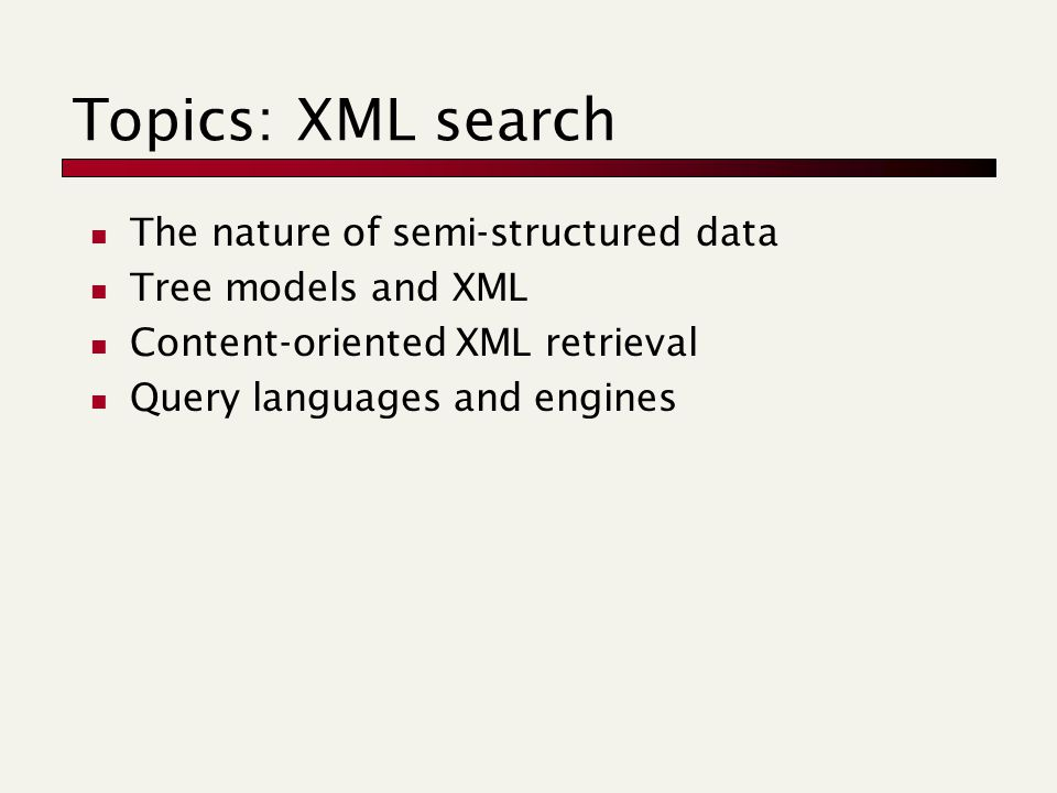 Topics: XML search The nature of semi-structured data Tree models and XML Content-oriented XML retrieval Query languages and engines