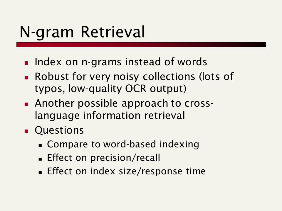 N-gram Retrieval Index on n-grams instead of words Robust for very noisy collections (lots of typos, low-quality OCR output) Another possible approach to cross- language information retrieval Questions Compare to word-based indexing Effect on precision/recall Effect on index size/response time