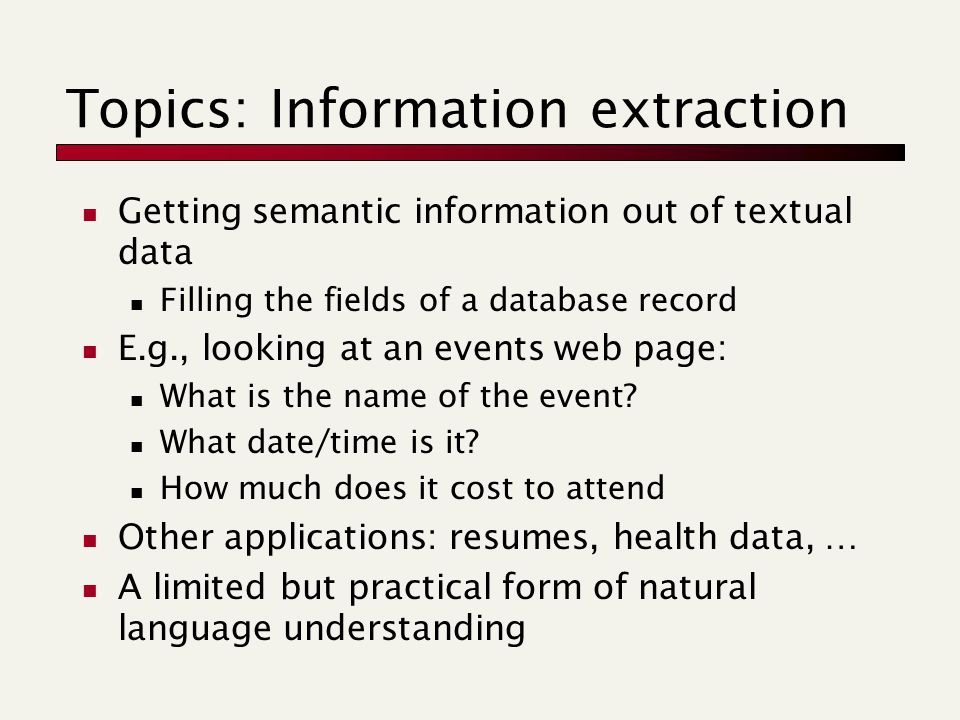 Topics: Information extraction Getting semantic information out of textual data Filling the fields of a database record E.g., looking at an events web page: What is the name of the event.