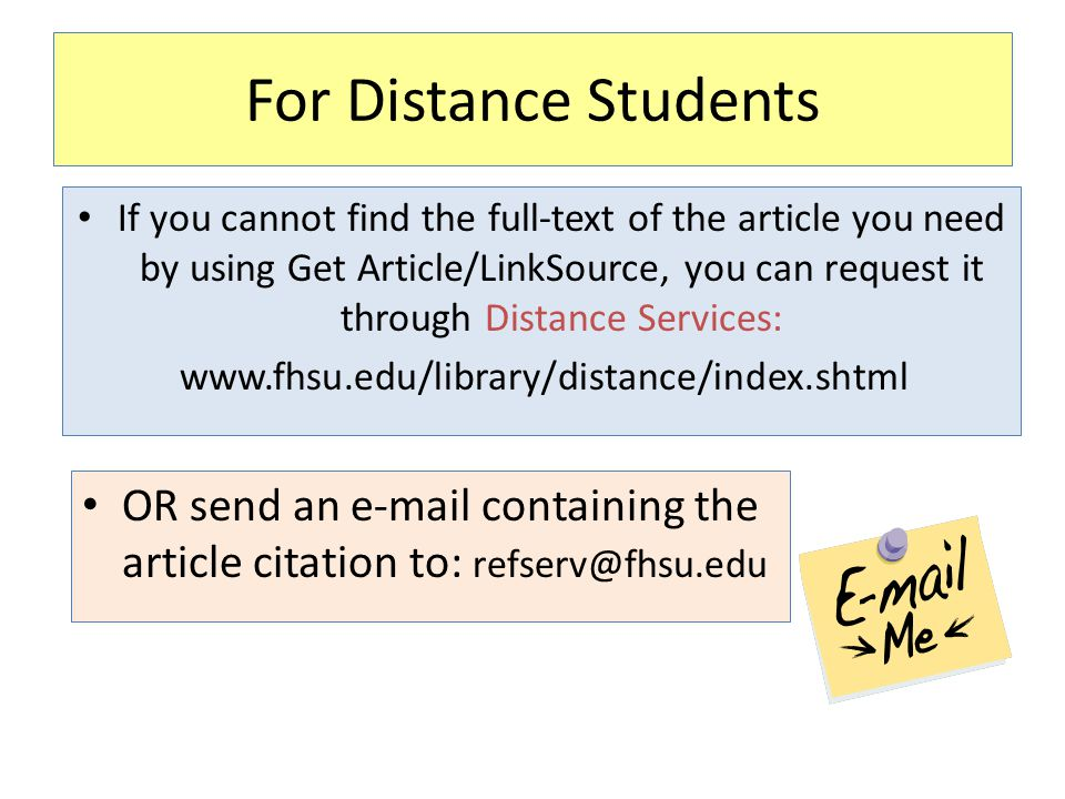 For Distance Students If you cannot find the full-text of the article you need by using Get Article/LinkSource, you can request it through Distance Services: www.fhsu.edu/library/distance/index.shtml OR send an e-mail containing the article citation to: refserv@fhsu.edu