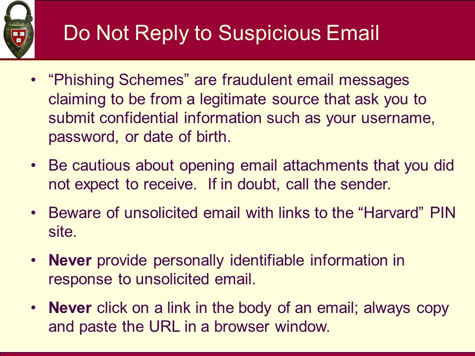 Do Not Reply to Suspicious Email Phishing Schemes are fraudulent email messages claiming to be from a legitimate source that ask you to submit confidential information such as your username, password, or date of birth.
