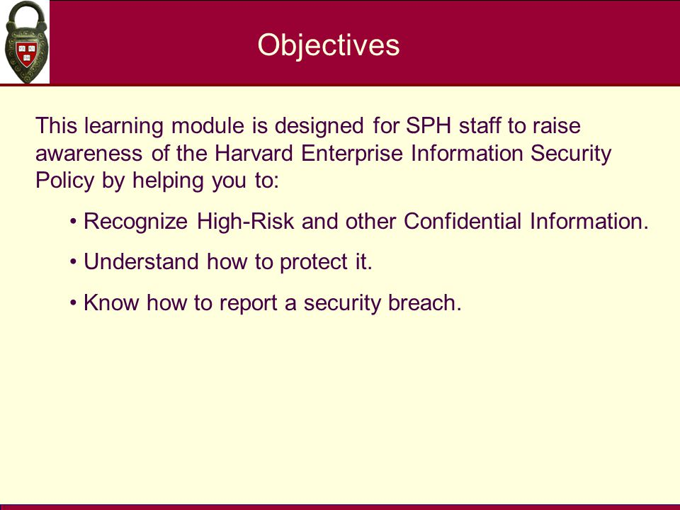 Objectives This learning module is designed for SPH staff to raise awareness of the Harvard Enterprise Information Security Policy by helping you to: Recognize High-Risk and other Confidential Information.