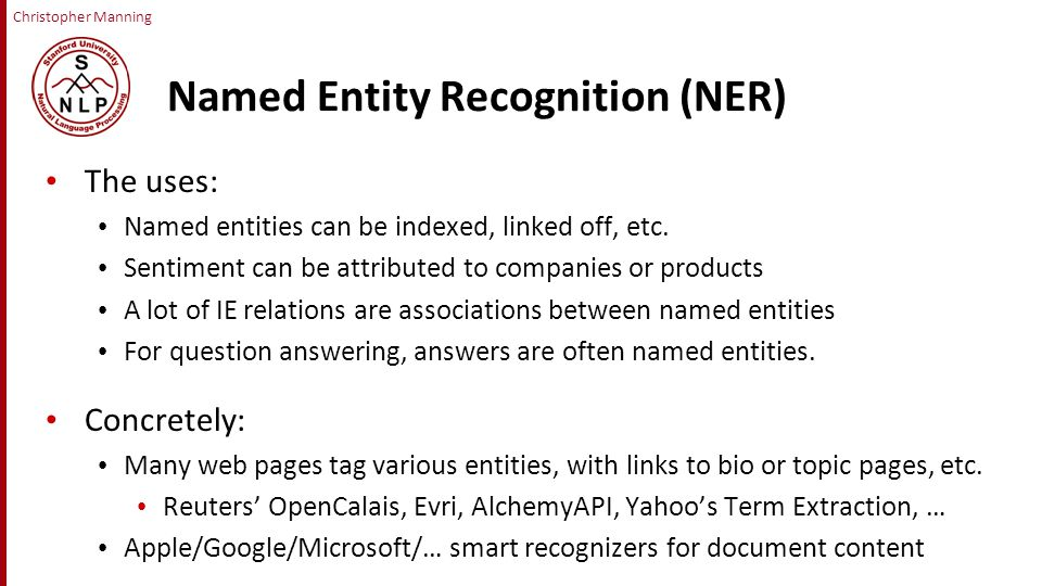 Christopher Manning Named Entity Recognition (NER) The uses: Named entities can be indexed, linked off, etc.