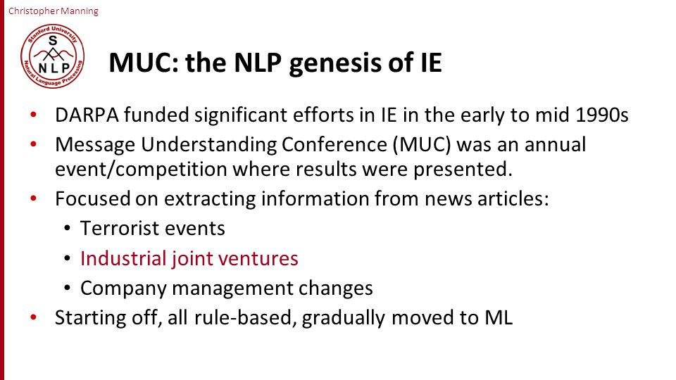 Christopher Manning MUC: the NLP genesis of IE DARPA funded significant efforts in IE in the early to mid 1990s Message Understanding Conference (MUC) was an annual event/competition where results were presented.