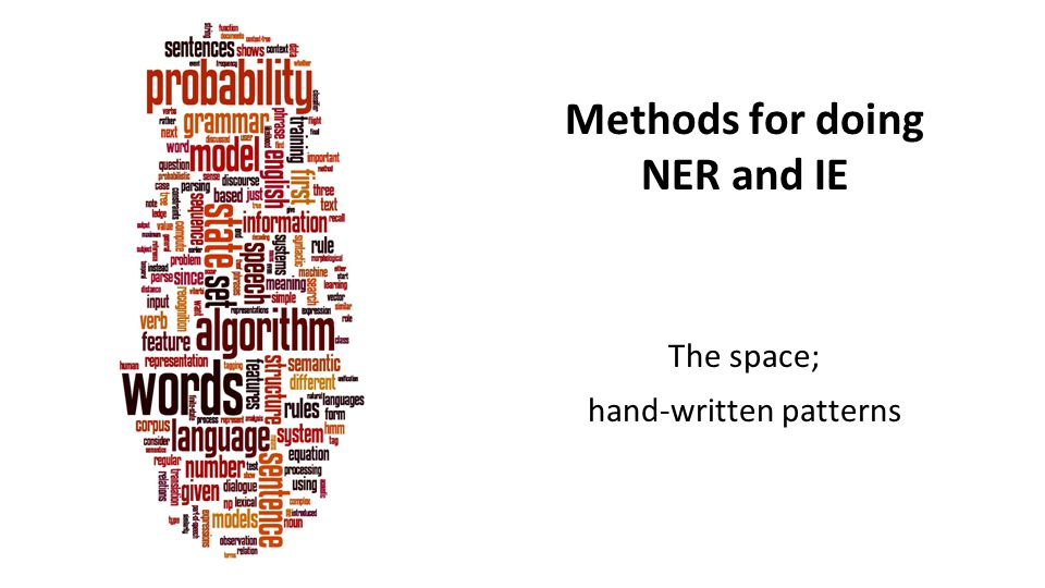 Methods for doing NER and IE The space; hand-written patterns