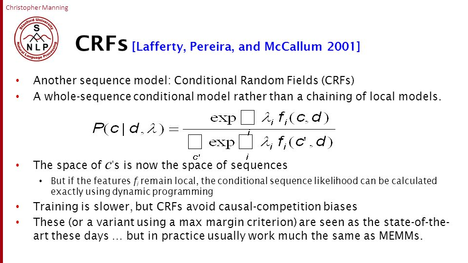 Christopher Manning CRFs [Lafferty, Pereira, and McCallum 2001] Another sequence model: Conditional Random Fields (CRFs) A whole-sequence conditional model rather than a chaining of local models.