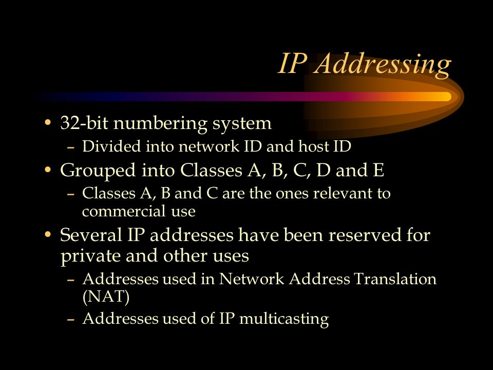 IP Addressing 32-bit numbering system –Divided into network ID and host ID Grouped into Classes A, B, C, D and E –Classes A, B and C are the ones relevant to commercial use Several IP addresses have been reserved for private and other uses –Addresses used in Network Address Translation (NAT) –Addresses used of IP multicasting