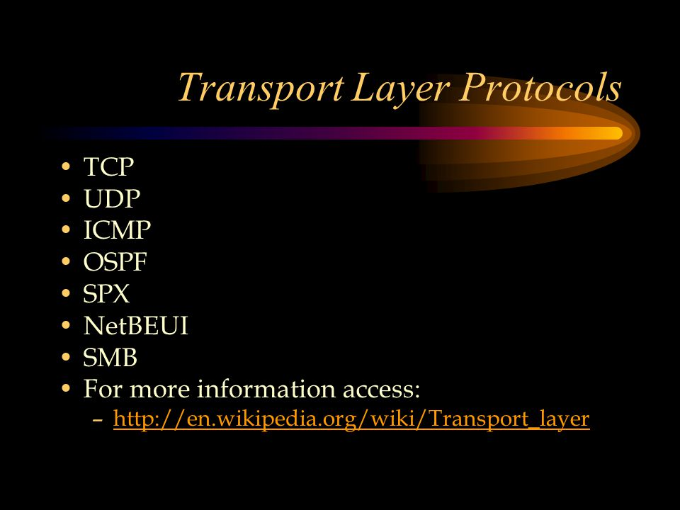 Transport Layer Protocols TCP UDP ICMP OSPF SPX NetBEUI SMB For more information access: –http://en.wikipedia.org/wiki/Transport_layerhttp://en.wikipedia.org/wiki/Transport_layer