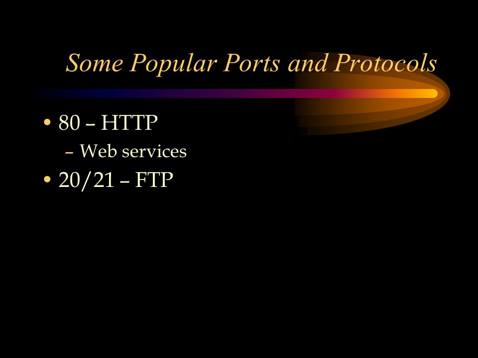 Some Popular Ports and Protocols 80 – HTTP –Web services 20/21 – FTP