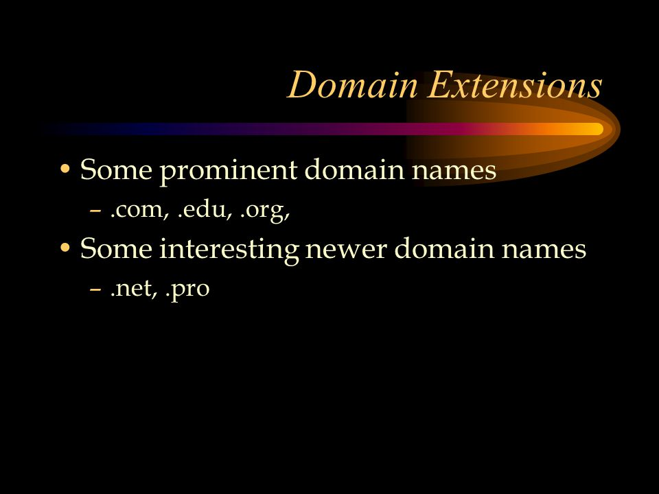 Domain Extensions Some prominent domain names –.com,.edu,.org, Some interesting newer domain names –.net,.pro