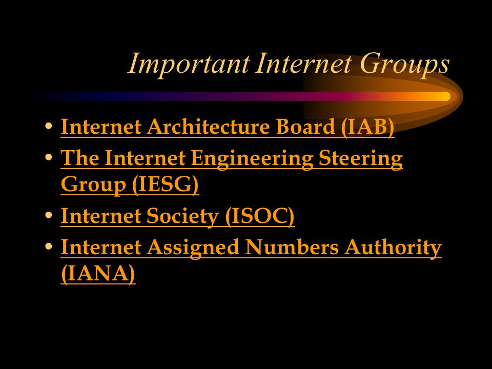 Important Internet Groups Internet Architecture Board (IAB) The Internet Engineering Steering Group (IESG) The Internet Engineering Steering Group (IESG) Internet Society (ISOC) Internet Assigned Numbers Authority (IANA) Internet Assigned Numbers Authority (IANA)