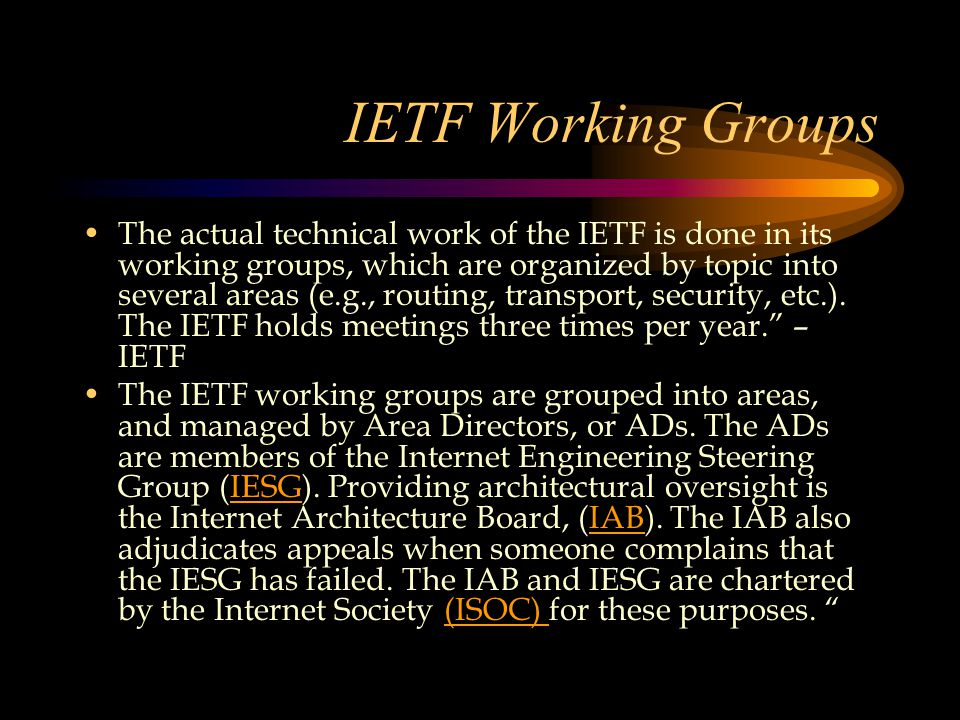 IETF Working Groups The actual technical work of the IETF is done in its working groups, which are organized by topic into several areas (e.g., routing, transport, security, etc.).