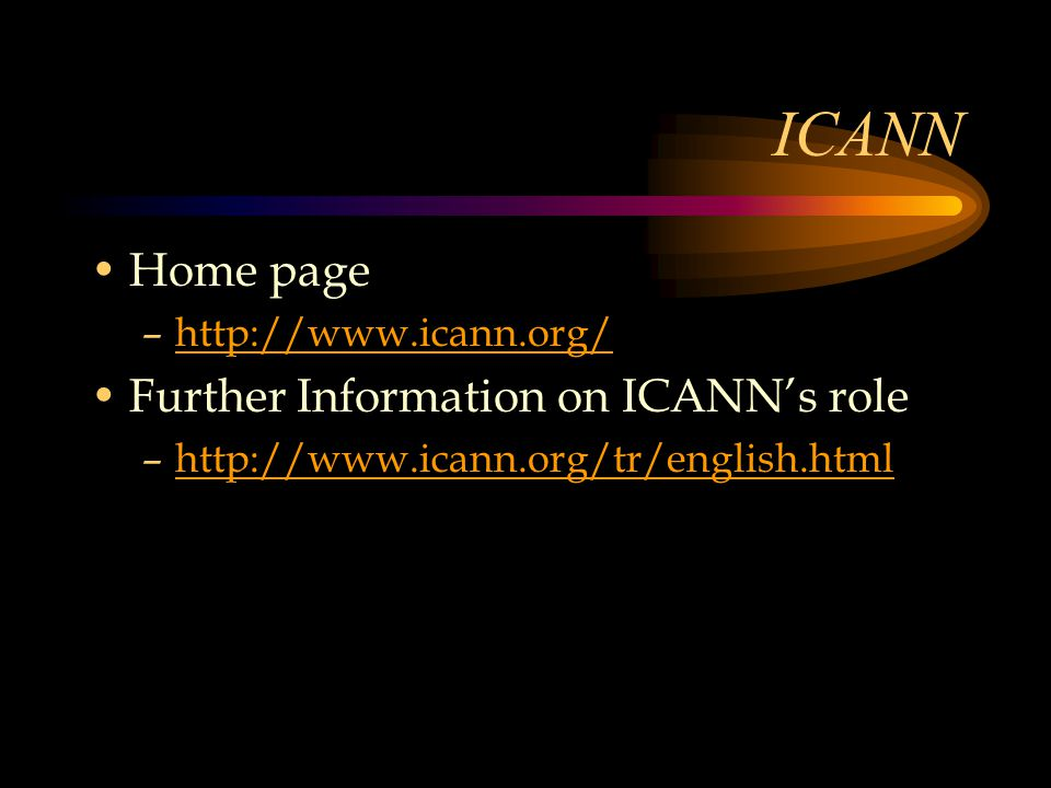 ICANN Home page –http://www.icann.org/http://www.icann.org/ Further Information on ICANN's role –http://www.icann.org/tr/english.htmlhttp://www.icann.org/tr/english.html