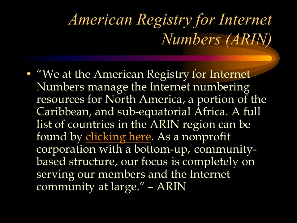 American Registry for Internet Numbers (ARIN) We at the American Registry for Internet Numbers manage the Internet numbering resources for North America, a portion of the Caribbean, and sub-equatorial Africa.