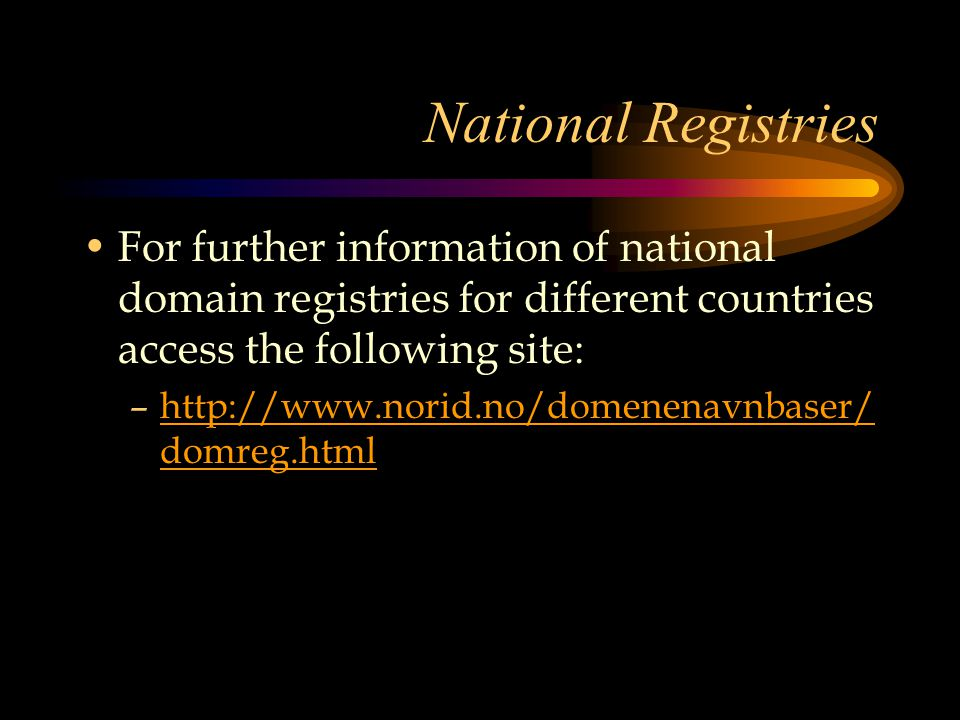 National Registries For further information of national domain registries for different countries access the following site: –http://www.norid.no/domenenavnbaser/ domreg.htmlhttp://www.norid.no/domenenavnbaser/ domreg.html