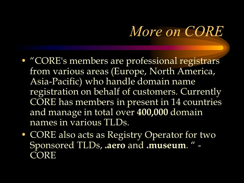 More on CORE CORE s members are professional registrars from various areas (Europe, North America, Asia-Pacific) who handle domain name registration on behalf of customers.