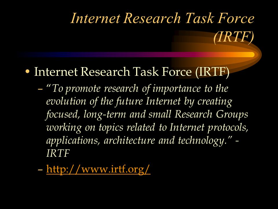 Internet Research Task Force (IRTF) – To promote research of importance to the evolution of the future Internet by creating focused, long-term and small Research Groups working on topics related to Internet protocols, applications, architecture and technology. - IRTF –http://www.irtf.org/http://www.irtf.org/