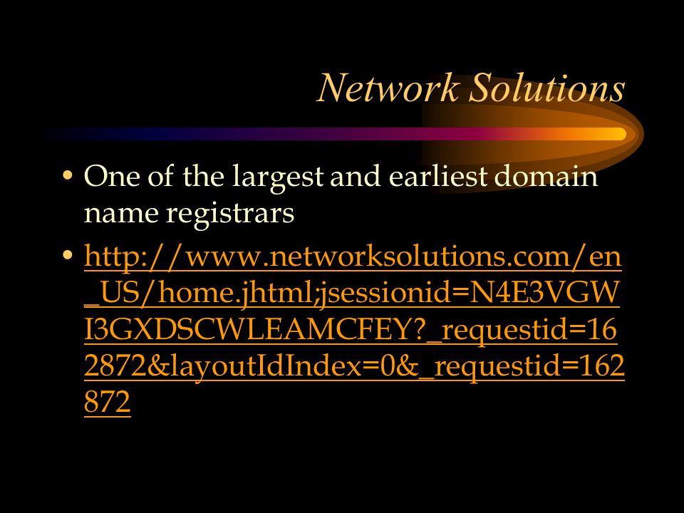 Network Solutions One of the largest and earliest domain name registrars http://www.networksolutions.com/en _US/home.jhtml;jsessionid=N4E3VGW I3GXDSCWLEAMCFEY _requestid=16 2872&layoutIdIndex=0&_requestid=162 872http://www.networksolutions.com/en _US/home.jhtml;jsessionid=N4E3VGW I3GXDSCWLEAMCFEY _requestid=16 2872&layoutIdIndex=0&_requestid=162 872