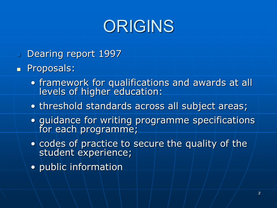2 ORIGINS Dearing report 1997 Dearing report 1997 Proposals: Proposals: framework for qualifications and awards at all levels of higher education:framework for qualifications and awards at all levels of higher education: threshold standards across all subject areas;threshold standards across all subject areas; guidance for writing programme specifications for each programme;guidance for writing programme specifications for each programme; codes of practice to secure the quality of the student experience;codes of practice to secure the quality of the student experience; public informationpublic information