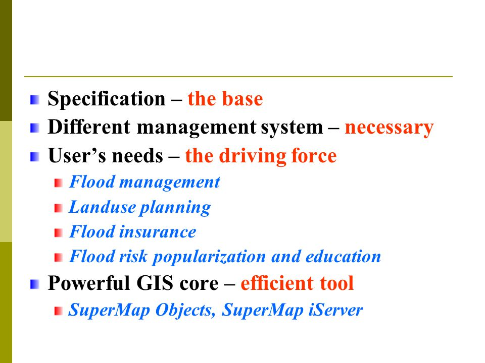 Specification – the base Different management system – necessary User's needs – the driving force Flood management Landuse planning Flood insurance Flood risk popularization and education Powerful GIS core – efficient tool SuperMap Objects, SuperMap iServer