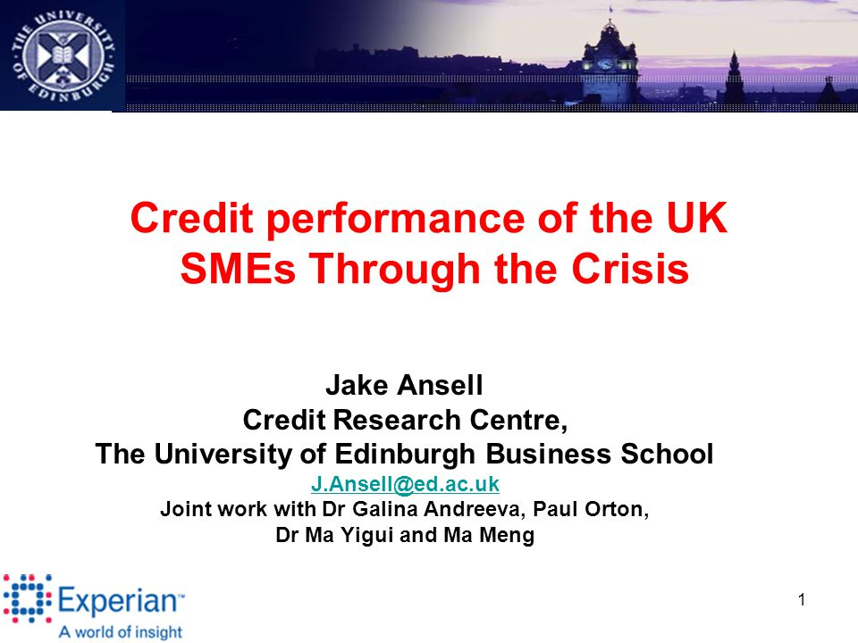 1 Credit performance of the UK SMEs Through the Crisis Jake Ansell Credit Research Centre, The University of Edinburgh Business School J.Ansell@ed.ac.uk Joint work with Dr Galina Andreeva, Paul Orton, Dr Ma Yigui and Ma Meng