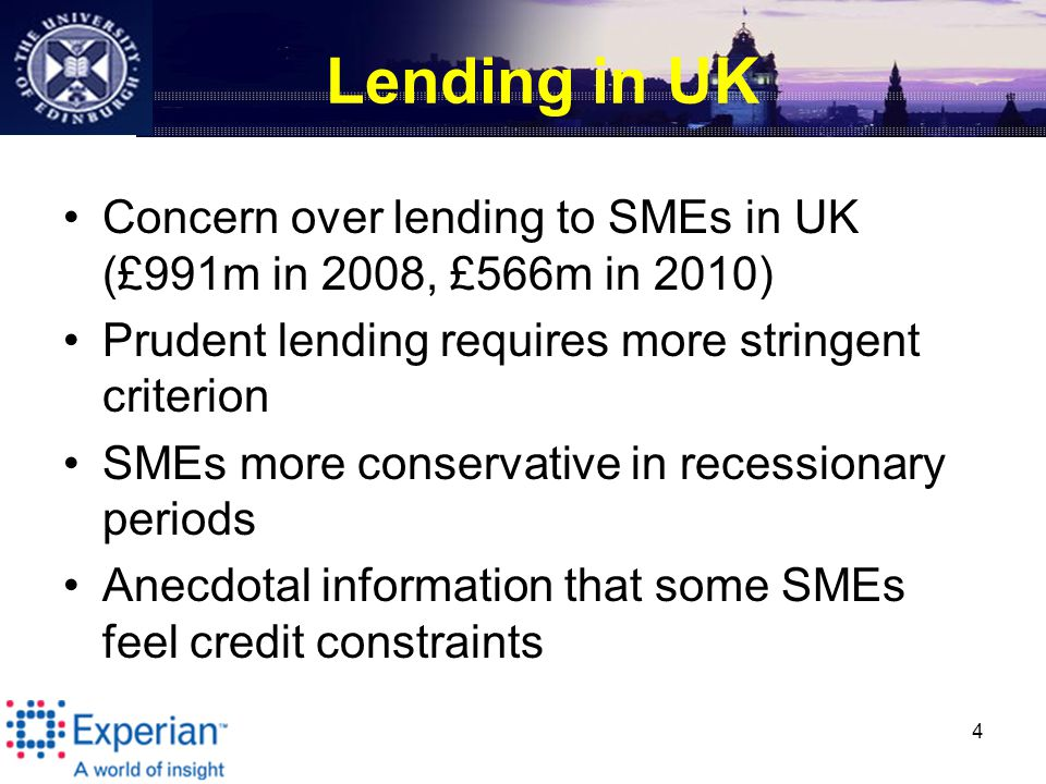 Lending in UK Concern over lending to SMEs in UK (£991m in 2008, £566m in 2010) Prudent lending requires more stringent criterion SMEs more conservative in recessionary periods Anecdotal information that some SMEs feel credit constraints 4