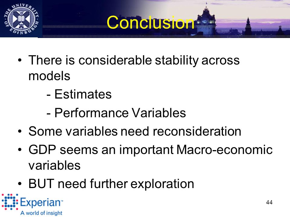 Conclusion There is considerable stability across models - Estimates - Performance Variables Some variables need reconsideration GDP seems an important Macro-economic variables BUT need further exploration 44