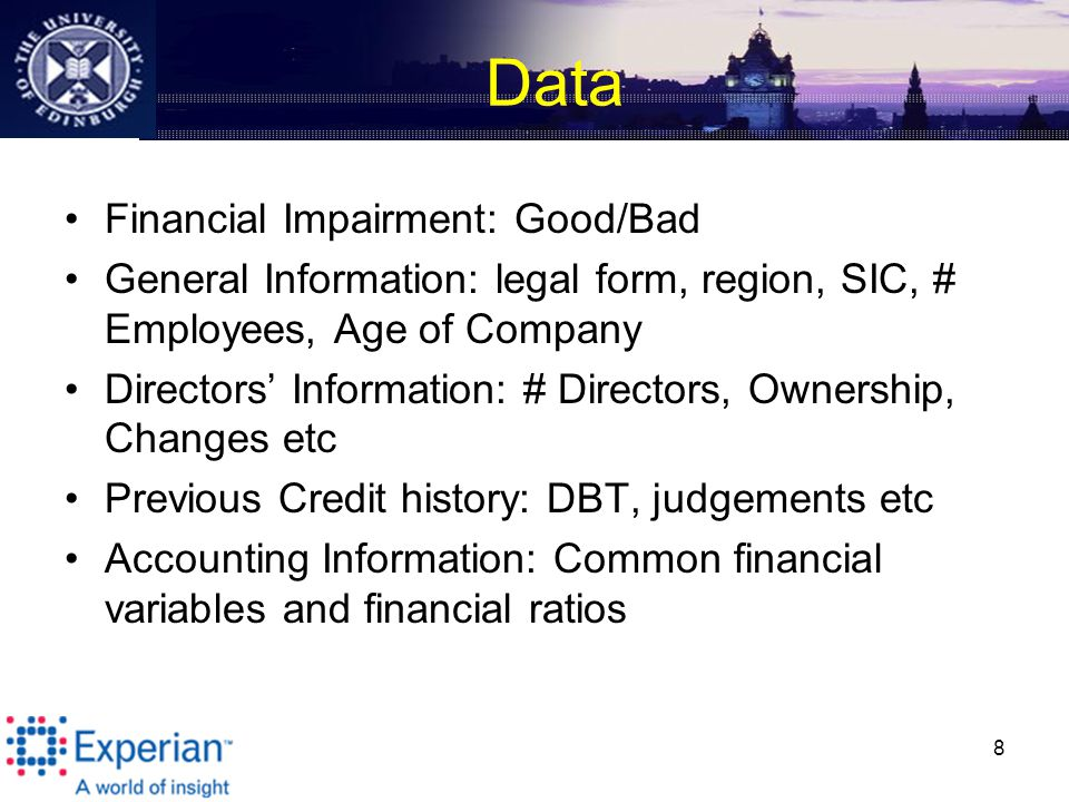 Data Financial Impairment: Good/Bad General Information: legal form, region, SIC, # Employees, Age of Company Directors' Information: # Directors, Ownership, Changes etc Previous Credit history: DBT, judgements etc Accounting Information: Common financial variables and financial ratios 8