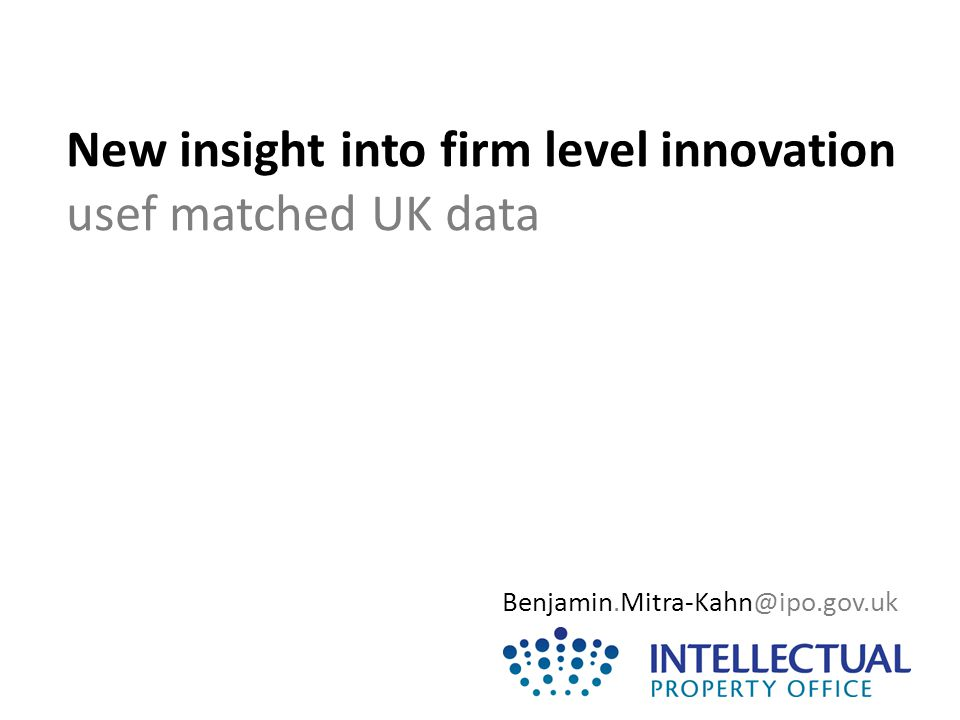 New insight into firm level innovation usef matched UK data Benjamin.Mitra-Kahn@ipo.gov.uk