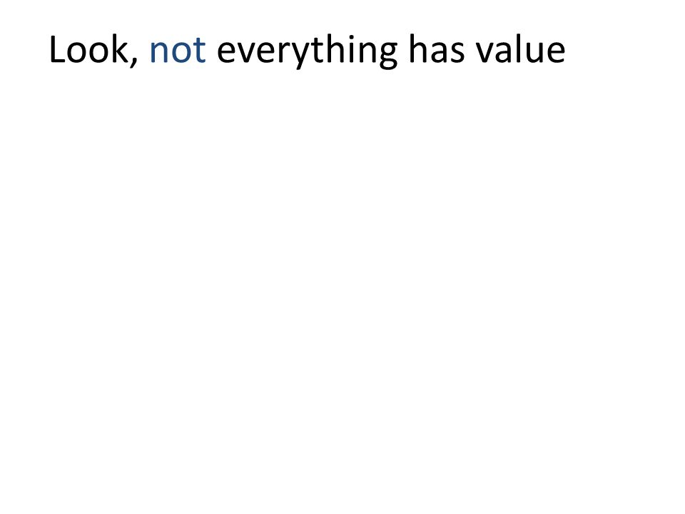 Look, not everything has value