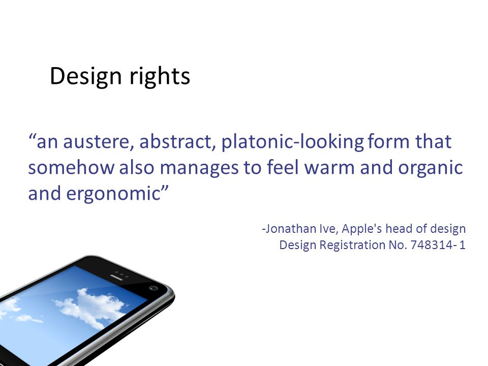 Design rights an austere, abstract, platonic-looking form that somehow also manages to feel warm and organic and ergonomic -Jonathan Ive, Apple s head of design Design Registration No.