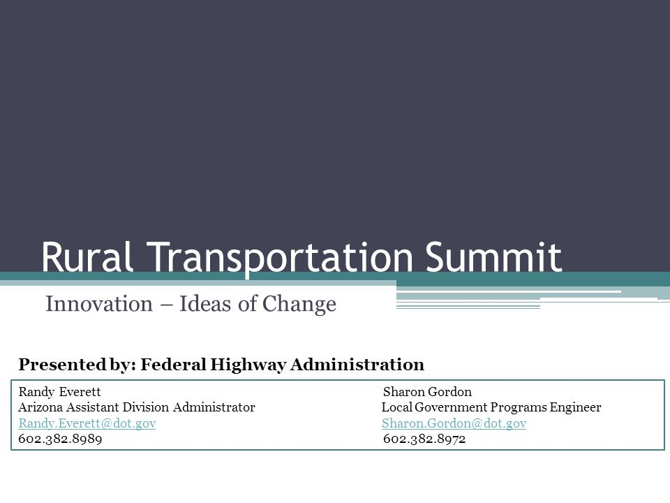 Rural Transportation Summit Innovation – Ideas of Change Randy Everett Sharon Gordon Arizona Assistant Division Administrator Local Government Programs Engineer Randy.Everett@dot.govRandy.Everett@dot.gov Sharon.Gordon@dot.govSharon.Gordon@dot.gov 602.382.8989 602.382.8972 Presented by: Federal Highway Administration