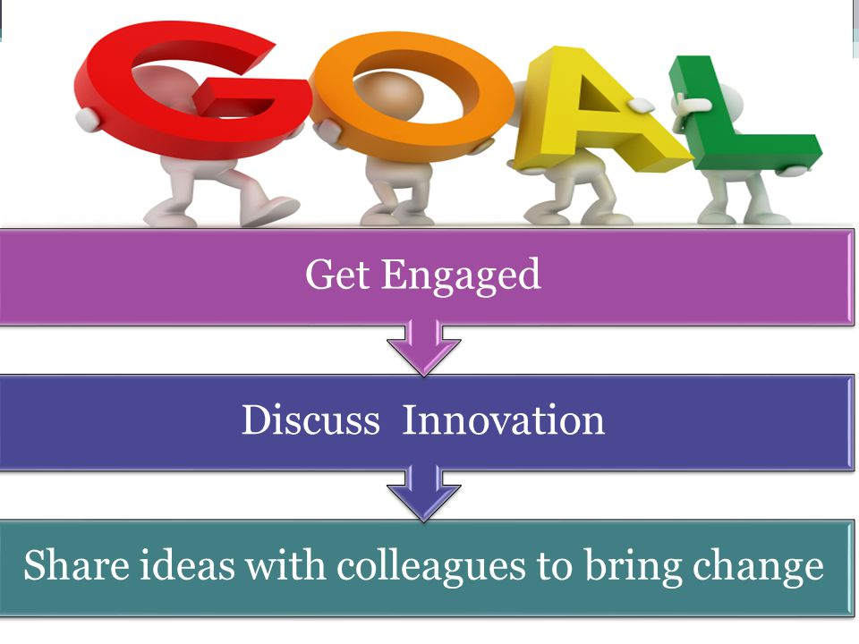 Share ideas with colleagues to bring change Discuss Innovation Get Engaged