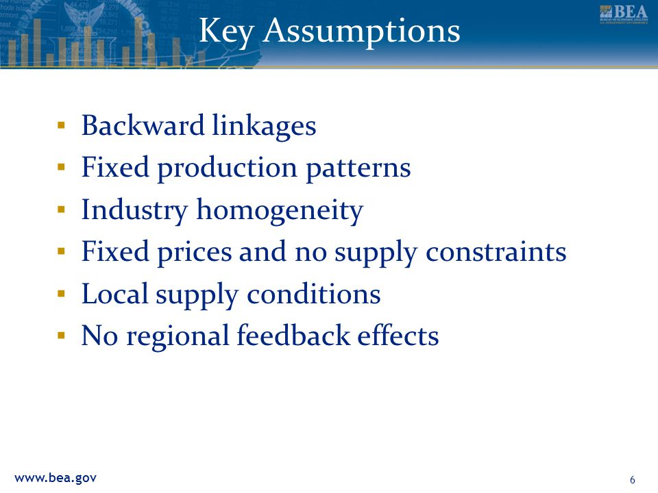 www.bea.gov 6 Key Assumptions ▪ Backward linkages ▪ Fixed production patterns ▪ Industry homogeneity ▪ Fixed prices and no supply constraints ▪ Local supply conditions ▪ No regional feedback effects