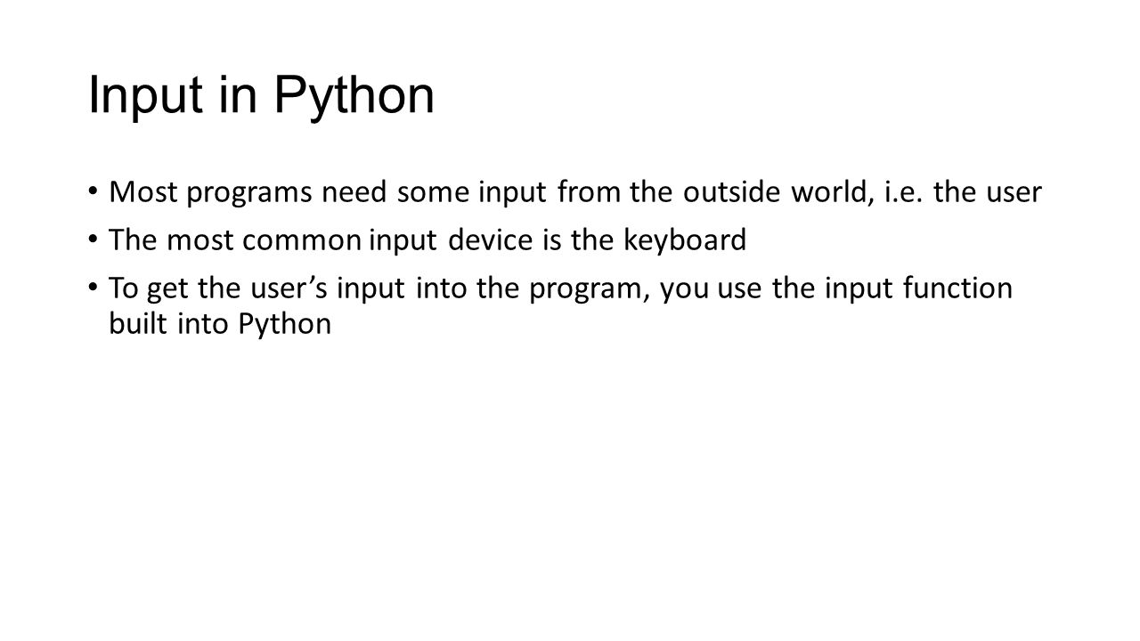 Input in Python Most programs need some input from the outside world, i.e.